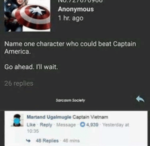America, Funny, and Anonymous: Anonymous  1 hr. ago  Name one character who could beat Captain  America.  Go ahead. I'll wait  26 replies  Sarcasm Society  Martand Ugalmugle Captain Vietnam  Like Reply Message 4,939 Yesterday at  10:35  48 Replies 46 mins Looks like he didn't want long via /r/funny https://ift.tt/2Ct0Sbs