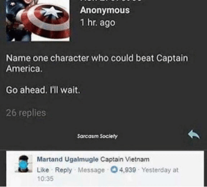 srsfunny:Back In Vietnam: Anonymous  1 hr. ago  Name one character who could beat Captain  America.  Go ahead. I'l wait.  26 replies  Sarcasm Society  Martand Ugalmugle Captain Vietnam  Like Reply Message 4,939 Yesterday at  10:35 srsfunny:Back In Vietnam