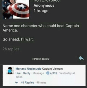 Captain America: Anonymous  1 hr. ago  Name one character who could beat Captain  America.  Go ahead. I'll wait.  26 replies  Sarcasm Society  Martand Ugalmugle Captain Vietnam  Like Reply Message O4,939 Yesterday at  10:35  48 Replies 46 mins