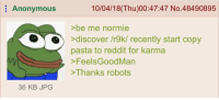 Best Copypasta: Anonymous  10/04/18(Thu)00:47:47 No.48490895  >be me normie  >discover /r9k/ recently start copy  pasta to reddit for karma  >FeelsGoodMan  >Thanks robots  S  36 KB JPG