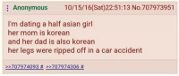 Asian, Dad, and Dating: Anonymous 10/15/16(Sat)22:51:13 No.707973951  I'm dating a half asian girl  her mom is korean  and her dad is also korean  her legs were ripped off in a car accident  >-707974093# >-707974306 #  242