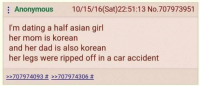 Asian, Dad, and Dating: Anonymous 10/15/16(Sat)22:51:13 No.707973951  I'm dating a half asian girl  her mom is korean  and her dad is also korean  her legs were ripped off in a car accident  >>707974093 # >>707974306 Me_irl