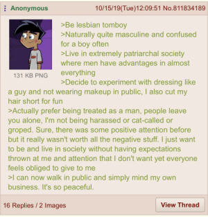 Anon is a lesbian: Anonymous  10/15/19(Tue)12:09:51 No.811834189  >Be lesbian tomboy  >Naturally quite masculine and confused  for a boy often  >Live in extremely patriarchal society  where men have advantages in almost  everything  >Decide to experiment with dressing like  131 KB PNG  a guy and not wearing makeup in public, I also cut my  hair short for fun  >Actually prefer being treated as a man, people leave  you alone, I'm not being harassed or cat-called or  groped. Sure, there was some positive attention before  but it really wasn't worth all the negative stuff. I just want  to be and live in society without having expectations  thrown at me and attention that I don't want yet everyone  feels obliged to give to me  >I can now walk in public and simply mind my own  business. It's so peaceful.  View Thread  16 Replies / 2 Images Anon is a lesbian