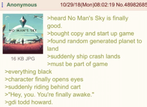 "Anonymous, Black, and Game: Anonymous  10/29/18(Mon)08:02:19 No.48982685  >heard No Man's Sky is finally  good.  >bought copy and start up game  >found random generated planet to  land  NO MAN'S SKY  >suddenly ship crash lands  >must be part of game  16 KB JPG  >everything black  >character finally opens eyes  >suddenly riding behind cart  >""Hey, you. You're finally awake.""  >gdi todd howard. Anon is trapped"