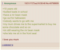 """Halloween, Love, and School: Anonymous  10/31/17(Tue)16:58:48 No.40798609  >10 years old  >bullied loads in school  >have a mr bean mask  >go out for halloween  >nobody wants to go with me  >my mum drives me to the supermarket to buy me  some chocolate and so on  >im still wearing the mr bean mask  >she lets me sit in the front seat  i love you mum  >>40800927 <p>Wholesome greentext (from r/greentext) via /r/wholesomememes <a href=""""http://ift.tt/2gWXpG0"""">http://ift.tt/2gWXpG0</a></p>"""