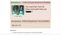 Girls, Anonymous, and Fuck: Anonymous 11/05/13(Tue)00:28:49 No.514430909  You mad that I fuck 20  times more girls than you  17 KB JPG  Anonymous 11/05/13(Tue)00:29:17 No.514430972  20 x0 0  vagisodium:  he sank the boat he was working on just to kill the captain