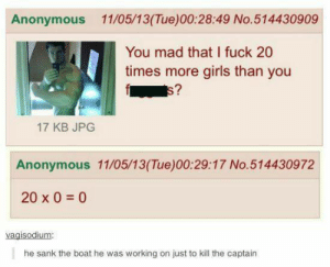 Sink the boat via /r/memes https://ift.tt/2LM7307: Anonymous 11/05/13(Tue)00:28:49 No.514430909  You mad that I fuck 20  times more girls than you  E7  17 KB JPG  Anonymous 11/05/13(Tue)00:29:17 No.514430972  20 x 0 0  vagisodium:  he sank the boat he was working on just to kill the captain Sink the boat via /r/memes https://ift.tt/2LM7307