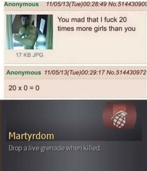 F in the chat by Vrays MORE MEMES: Anonymous 11/05/13(Tue)00:28:49 No.514430909  You mad that I fuck 20  times more girls than you  17 KB JPG  Anonymous 11/05/13(Tue)00:29:17 No.514430972  20 x 00  Martyrdom  Drop a live grenade when killed F in the chat by Vrays MORE MEMES