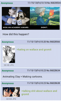 the-x-button: reddyrabbit:  kasaron:  squeakyfoam:  dayonedropped:  The entire thread continued like this.  as it should be  You're goddamn right.   I'll have you know I'm still nursing a 22 year old grudge against Wallace and Gromit for denying the original Courage the Cowardly Dog short the Oscar for Best Animated Short in 1995, thank you very much.  It's literally my love for stop-motion that keeps me from outright hating WG.  dont FUCKING scare me like that : Anonymous  11/15/13(Fri)10:18 No.96828504  WON AN ACADEMY AWARD  DIDN'T.  How did this happen?  Anonymous  11/15/13(Fri)10:20 No.96828566  hating on wallace and gromit  STORY  98 KB JPG  11/15/13(Fri)10:23 No.96828634  Anonymous  Animating Clay > Making cartoons.  Anonymous  11/15/13(Fri)10:23 No.96828638  >talking shit about wallace and  gromit  68 KB JPG the-x-button: reddyrabbit:  kasaron:  squeakyfoam:  dayonedropped:  The entire thread continued like this.  as it should be  You're goddamn right.   I'll have you know I'm still nursing a 22 year old grudge against Wallace and Gromit for denying the original Courage the Cowardly Dog short the Oscar for Best Animated Short in 1995, thank you very much.  It's literally my love for stop-motion that keeps me from outright hating WG.  dont FUCKING scare me like that