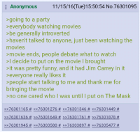 4chan, Introvert, and Jim Carrey: Anonymous  11/15/16(Tue)15:50:54 No.76301095  going to a party  everybody watching movies  >be generally introverted  haven't talked to anyone, just been watching the  movies  movie ends, people debate what to watch  >I decide to put on the movie l brought  it was pretty funny, and it had Jim Carrey in it  everyone really likes it  people start talking to me and thank me for  bringing the movie  >no one cared who I was until I put on The Mask  76301 16,5 >>76301 276 >>76301 346 76301449  76301 636 >>7630 1649 >>76301 761 76301878  76301945 >>76303580 76303897 76305477