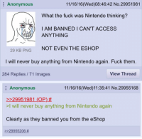 I love the salt from everyone who got their shit bricked for pirating a game that isn't supposed to even be out yet.: Anonymous  11/16/16 (Wed)08:46:42 No.29951981  What the fuck was Nintendo thinking?  I AM BANNED I CAN'T ACCESS  ANYTHING  NOT EVEN THE ESHOP  29 KB PNG  I will never buy anything from Nintendo again. Fuck them  View Thread  284 Replies 71 Images  Anonymous  11/16/16 (Wed) 11:35:41 No.29955168  29951981 (OP)  >l will never buy anything from Nintendo again  Clearly as they banned you from the eShop  29955206 I love the salt from everyone who got their shit bricked for pirating a game that isn't supposed to even be out yet.