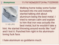 """Remain Calm: Anonymous  11/19/16(Sat)20:57:24 No.712259330  Walking home today some fucker  bumped into me and instantly  started talking shit about  aluminum being the best metal. I  tried to remain calm and explain  to him that iron was actually the  best metal, but he wouldn't take a  11 KBJPG  hint. He started throwing around words like """"rust""""  and I lost it. Punched him right in his aluminum-  loving fuck face.  I hate aluminum so goddamn much."""