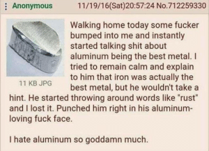 """me🔺irl: Anonymous 11/19/16(Sat)20:57:24 No.712259330  Walking home today some fucker  bumped into me and instantly  started talking shit about  aluminum being the best metal. I  tried to remain calm and explain  to him that iron was actually the  best metal, but he wouldn't take a  11 KB JPG  hint. He started throwing around words like """"rust""""  and I lost it. Punched him right in his aluminum  loving fuck face.  I hate aluminum so goddamn much. me🔺irl"""