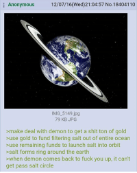 good plan: Anonymous  12/07/16(Wed)21:04:57 No.18404110  IMG 5149.jpg  79 KB JPG  >make deal with demon to get a shit ton of gold  >use gold to fund filtering salt out of entire ocean  >use remaining funds to launch salt into orbit  >salt forms ring around the earth  >when demon comes back to fuck you up, it can't  get pass salt circle good plan