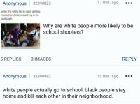 Shots fired on the snowflake train: Anonymous 32890825  17 min. ago  when the white kid in class getting  roasted and starts reaching in his  oackpack  Why are white people more likely to be  school shooters?  REPLY  5 REPLIES  3 IMAGES  Anonymous 32890862  15 min. ago  white people actually go to school, black people stay  home and kill each other in their neighborhood Shots fired on the snowflake train