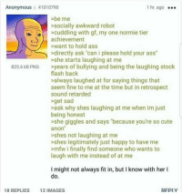 "<p>Wholesome 4chan</p>: Anonymous 41010790  1 hr. ago  >be me  >socially awkward robot  cuddling with gf, my one normie tier  achievement  want to hold ass  >directly ask ""can i please hold your ass""  >she starts laughing at me  >years of bullying and being the laughing stock  flash back  >always laughed at for saying things that  seem fine to me at the time but in retrospect  sound retarded  >get sad  >ask why shes laughing at me when im just  being honest  >she giggles and says ""because you're so cute  anon  >shes not laughing at me  >shes legitimately just happy to have me  mfw i finally find someone who wants to  laugh with me instead of at me  825.6 kB PNG  I might not always fit in, but I know with her I  18 REPLIES  12 IMAGES  REPLY <p>Wholesome 4chan</p>"