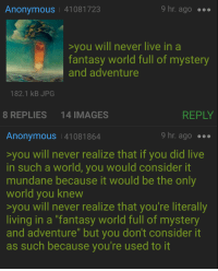 """<p>Wholesome 4chan meme (really!) via /r/wholesomememes <a href=""""http://ift.tt/2zJb63g"""">http://ift.tt/2zJb63g</a></p>: Anonymous 41081723  9 hr. ago .  you will never live in a  fantasy world full of mystery  and adventure  182.1 kB JPG  8 REPLIES  14 IMAGES  REPLY  Anonymous 41081864  9 hr. ago .  you will never realize that if you did live  in such a world, you would consider it  mundane because it would be the onl  world you knew  you will never realize that you're literally  living in a """"fantasy world full of mystery  and adventure"""" but you don't consider it  as such because you're used to it <p>Wholesome 4chan meme (really!) via /r/wholesomememes <a href=""""http://ift.tt/2zJb63g"""">http://ift.tt/2zJb63g</a></p>"""