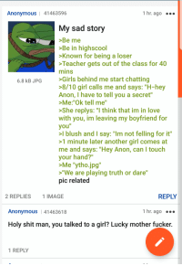 """4chan, Girls, and Love: Anonymous   41463596  1 hr. ago  My sad story  >Be me  Be in highscool  Known for being a loser  Teacher gets out of the class for 40  mins  Girls behind me start chatting  8/10 girl calls me and says: """"H-hey  Anon, I have to tell you a secret""""  Me:""""Ok tell me  She replys: """"I think that im in love  with you, im leaving my boyfriend for  you""""  l blush and I say: """"Im not felling for it""""  1 minute later another girl comes at  me and says: """"Hey Anon, can I touch  your hand?""""  Me """"ytho.jpg""""  """"We are playing truth or dare""""  pic related  6.8 kB JPG  2 REPLIES  1 IMAGE  REPLY  Anonymous  41463618  1 hr. ago  Holy shit man, you talked to a girl? Lucky mother fucker.  1 REPLY"""