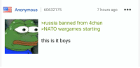 World war now!: Anonymous 60632175  7 hours ago  ia banned from 4chan  e >NATO wargames starting  this is it boys World war now!