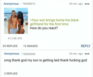 Fucking, God, and Omg: Anonymous | 750608212  26 min. ago .  >Your son brings home his black  7 girlfriend for the first time  How do you react?  41.2 kB JPG  23 REPLIES  12 IMAGES  REPLY  Anonymous | 750608268  25 min. ago  omg thank god my son is getting laid thank fucking god  2 REPLIES meirl