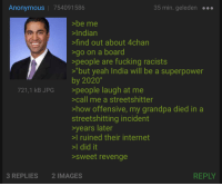 "Indian: Anonymous | 754091586  35 min. geleden  >be me  >Indian  find out about 4chan  go on a board  >people are fucking racists  ""but yeah India will be a superpower  by 2020""  >people laugh at me  >call me a streetshitter  >how offensive, my grandpa died in a  streetshitting incident  years later  I ruined their internet  >I did it  sweet revenge  721,1 kB JPG  3 REPLIES  2 IMAGES  REPLY"