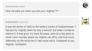 Life, Omg, and Tumblr: anonymous asked:  How old were you when you lost your virginity???  thatsthat24 answered  It was the winter of 1932 on the wintery tundra of Saskatchewan. I  had put my virginity down for only a second, but when I turned to  retrieve it, it was gone. It's been 82 years, and not a day goes by  when I don't wonder where my virginity ran off to, and how much  differently my life would be if I had never lost it. Godspeed to you,  virginity. Godspeed. How old were you when you lost your virginity?omg-humor.tumblr.com