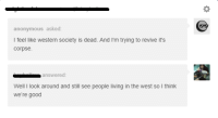 Anonymous, Good, and Western: anonymous asked  I feel like western society is dead. And I'm trying to revive it's  corpse  answered  Well I look around and still see people living in the west so I think  we're good
