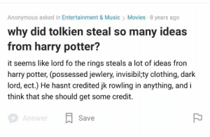 Facepalm, Harry Potter, and Movies: Anonymous asked in Entertainment & Music  Movies 8 years ago  why did tolkien steal so many ideas  from harry potter?  it seems like lord fo the rings steals a lot of ideas fron  harry potter, (possessed jewlery, invisibil;ty clothing, dark  lord, ect.) He hasnt credited jk rowling in anything, and i  think that she should get some credit.  Save  Answer Harry Potter And The Half-Blood Lord