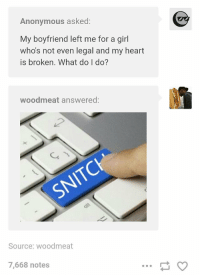 https://t.co/3tqrsa7had: Anonymous asked:  My boyfriend left me for a girl  who's not even legal and my heart  is broken. What do I do?  woodmeat answered:  SNITC  Source: woodmeat  7,668 notes https://t.co/3tqrsa7had