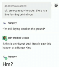 Burger King, Saw, and Anonymous: anonymous asked  sir. are you ready to order. there is a  line forming behind you.  hungwy  *I'm still laying dead on the ground  erin-studies-vocab  Ik this is a shitpoat but I literally saw thi:s  happen at a Burger King  hungwy  Hm?