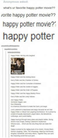 Dank, 🤖, and Potter: Anonymous asked  what's ur favorite happy potter movie??  vorite happy potter movie??  happy potter movie?  happy potter  Happy Potter, the boy who laughed  ZWOLDEMORT  Happy Potter and the Smiling Stone  Harry Potter and the Chamber of Smiles  Happy Potter and the Comedian of Azkaban  Happy Potter and the Goblet of Giggles  Happy Potter and the Order of Puppies  Happy Potter and the Happy Bubbly Pince  Harry Potter and the Livery Halows  Join Happy Potter,  Hermione Giggler and  in a hilarious adventure to make the Dark Lord laugh  Lord Loldemort is depressed and angry because he tin't ke  Happy Potter or Abust Out Laughing Dumbledore He is joined by  a band of equally depressed Laugh Eaters, like Belowtncks  LeStrange, and Losinit Maltoy  Happy must go through many jokes and playful nodes facing  Severe Huss Snape, finding Loldemorts mysterious  Whorecrues. Which are the only thing that can make him  laugh.  Happy is joined by his ragtag team of ex-clowns. Sinusly Buack,  Remus Laughing, Tinks, The Wheezings, Mad-Eye Not-Moody  Kingsley Cackdebolt and many others Together they can save  the Wizarding world from sure peril Happy Potter is happy