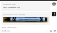 What Is Your Favorite Color: anonymous asked  what's your favorite color  cooo0oooo000ooorvo answered  void of existential anguish black  Source: cooooooooooo..  25,378 notes