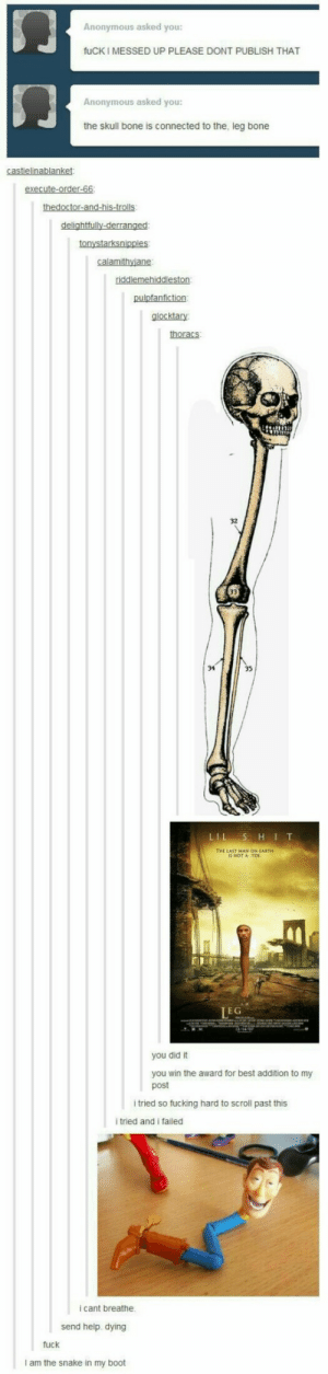 Fucking, Tumblr, and Anonymous: Anonymous asked you:  fuCK I MESSED UP PLEASE DONT PUBLISH THAT  门  Anonymous asked you:  the skull bone is connected to the, leg bone  glocktary  thoracs  32  34  THE LAST MAN ON EARTH  IS NOT A TOE  EG  you did it  you win the award for best addition to my  post  i tried so fucking hard to scroll past this  tried and i failed  i cant breathe  send help. dying  fuck  I am the snake in my boot Tumblr on HeadLegs