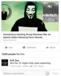 Funny, News, and Virgin: Anonymous Hacking Group Declares War on  Islamic State Following Paris Attacks  news vice com  Like  Comment  A Share  7828 people like this.  Erik Zee  Not the 72 virgins they were expecting.  2 hours ago Unlike 1.2K Reply  Post  Write a comment... This burn would melt steel beams.