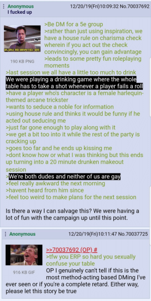 When roleplaying goes too far..: : Anonymous  I fucked up  12/20/19(Fri)10:09:32 No.70037692  >Be DM for a 5e group  >rather than just using inspiration, we  have a house rule on charisma check  wherein if you act out the check  convincingly, you can gain advantage  >leads to some pretty fun roleplaying  moments  HIS SMILE AND OMNIPOTENCE: GONE.  190 KB PNG  >last session we all have a little too much to drink  We were playing a drinking game where the whole  table has to take a shot whenever a player fails a roll  >have a player who's character is a female harlequin-  themed arcane trickster  >wants to seduce a noble for information  >using house rule and thinks it would be funny if he  acted out seducing me  >just far gone enough to play along with it  >we get a bit too into it while the rest of the party is  cracking up  >goes too far and he ends up kissing me  >dont know how or what I was thinking but this ends  up turning into a 20 minute drunken makeout  session  We're both dudes and neither of us are gay  >feel really awkward the next morning  >havent heard from him since  >feel too weird to make plans for the next session  Is there a wayI can salvage this? We were having a  lot of fun with the campaign up until this point.  : Anonymous  12/20/19(Fri)10:11:47 No.70037725  >>70037692 (OP) #  >tfw you ERP so hard you sexually  confuse your table  OP I genuinely can't tell if this is the  most method-acting based DMing I've  916 KB GIF  ever seen or if you're a complete retard. Either way,  please let this story be true When roleplaying goes too far..