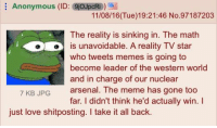 reality-tv-star: Anonymous (ID: 9joJpcRi  11/08/16 (Tue)19:21:46 No.97187203  The reality is sinking in. The math  is unavoidable. A reality TV star  who tweets memes is going to  become leader of the western world  and in charge of our nuclear  7 KB JPG arsenal. The meme has gone too  far. didn't think he'd actually win. I  just love shitposting. I take it all back.