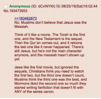 Fanfiction, Jesus, and Anonymous: Anonymous (ID: dCvINYK) 08/25/18(Sat)16:02:44  No. 183473953  183462873  No, Muslims don't believe that Jesus was the  Messiah  Think of it like a movie. The Torah is the first  one, and the New Testament is the sequel.  Then the Qur'an comes out, and it retcons  the last one like it never happened. There's  still Jesus, but he's not the main character  anymore, and the messiah hasn't shown up  yet.  Jews like the first movie, but ignored the  sequels, Christians think you need to watch  the first two, but the third one doesn't count,  Muslims think the third one was the best, and  Mormons liked the second one so much they  started writing fanfiction that doesn't fit with  ANY of the series canon.
