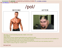 """Anon Reflects On His Life With /pol/: Anonymous (ID: EBhhjIDd 05/26/16 (Thu)15:59:06 No.75185355  75185694 ee 75185808  File: 2311166 png (177 KB, 720x370)  /pol/  BEFORE  AFTER  >Be happy, normal functioning physically healthy human bean  >Get red pilled  >Stop going to the gym because subscriptions are a scheme by Jews  >Quit my job and move back in with mommy and daddy because the economy is run by Jews and I won't partake in it  >Dump my gf because she's half-Jew and refuses to be redpilled  >Get triggered by the littlest thing in television & film as they are the electric jew, stop exposing myself to it  >Rock myself to sleep at night as I mumble """"cuck""""  feels good man Anon Reflects On His Life With /pol/"""