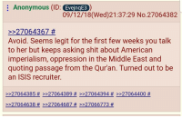 4chan, Isis, and Shit: Anonymous (ID: EveingE3)  09/12/18(Wed)21:37:29 No.27064382  227064367 #  Avoid. Seems legit for the first few weeks you talk  to her but keeps asking shit about American  imperialism, oppression in the Middle East and  quoting passage from the Qur'an. Turned out to be  an ISIS recruiter.  >>27064385 # >>27064389 # >>27064394 # >>27064400 #  >>27064638 # >>27064687 # >>27066773