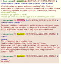 /pol/ contemplates astrophysics: Anonymous  (ID: mxef2Jxo  i 09/18/16 (Sun)21:33:27 No. 894 15522  What is the argument against a shrinking population? John Oliver and  everyone else is trying to convince me that we need more immigrants because  of a shrinking population, but never explain why that would be a bad thing  >Population shrinks  >More jobs get replaced by  robots  >People get richer, because the supply of stuff doesn't magically shrink  Anonymous  (ID: AGOTwya 09/18/16 (Sun)21:59:00 No. 89418316  Because a shrinking population is not profitable in the short term and money  is more important than the values of your people or its unique culture that  should be preserved and kept pure so they import subhuman instead.  Anonymous  (ID: DSLx5Avn 09/18/16 (Sun)22:22:22 No. 89420627  This kinda reminds me of astrology desu  Small stars burn hydrogen slowly, lasting seemingly forever  Big stars (e.g. US/ EU) burn hydrogen (whites) fast, eventually moving on to  helium (gooks) burning, then carbon (slavs  then silicone (arabs), until you  reach iron (niggers) where burning no longer yields energy and the star  collapses instead  Anonymous  (ID: DSLx5Avn 09/18/16 (Sun)22:23:48 No. 89420741  astronomy /pol/ contemplates astrophysics