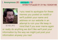 4chan, cnn.com, and Life: Anonymous (ID: mXYXju7r)  Anonymous (ID: (morauze)  07/04/17 (Tue)22:51:31 No.132424148  >you need to apologize for these  memes you posted on reddit or  we'll publish your name and  address on our website in an  attempt to ruin your life keep in  35 KB JPG mind that if you ever meme again  or really do anything we don't like we'll post your  information by the way we might just post your  information anyway you nazi >CNN