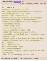 "It's true, folks. Winning is no longer optional.: Anonymous (ID: PB9KkoBy  02/06/17 (Mon)16:30:09 No.111302240  11 1300650  tom brady is outspoken trump fan  results in libs everywhere rooting for atlanta falcons  (even people who dont follow football)  patriots s down 28-3 at halftime  patriots score 25 unanswered points to tie the game  >first overtime in 51 years of superbowl history  several insane catches by the patriots along the way  (google edelman catch)  patriots win coin toss  still have the momentum  storm down the field and score a TD  probably the most epic superbowl of all time  strong white man Tom Brady sets new superbowl record  for passing yards  only quarterback in history to win five superbowl rings  every liberal tweeted ""fuck trump patriots getting rekt  lel"" at halftime  all of them were wrong  >BTFO in the highest degree  salt fucking everywhere  Trump vindicated again (he predicted patriots win by 8,  they won by 6)  >we CANNOT stop winning even if we tried  >>111303077 >>111306814  111306894 111324558 It's true, folks. Winning is no longer optional."