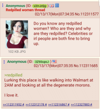 Anon on /pol/: Anonymous  (ID: V21+JrQg  Redpilled women thread  02/13/17 (Mon 07:34:35 No.112311577  Do you know any redpilled  women? Who are they and why  are they redpilled? Celebrities or  Irl people are both fine to bring  up  102 KB JPG  E Anonymous (ID: 3Z9oopx  02/13/17 (Mon 07:35:35 No.112311685  >red pilled  Lurking this place is like  Walking into Walmart at  2AM and looking at all the degenerate morons  I love it  >>11 231 1952 >>11 231 2178 >>11 231 6867 12327883 Anon on /pol/