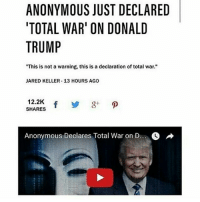 """ANONYMOUS JUST DECLARED  TOTAL WAR' ON DONALD  TRUMP  """"This is not a warning, this is a declaration of total war.""""  JARED KELLER 13 HOURS AGO  12.2K  SHARES  Anonymous Declares Total War on D He dead"""