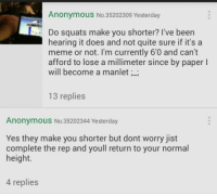 lmao: Anonymous No.35202309 Yesterday  Do squats make you shorter? I've been  hearing it does and not quite sure if it's a  meme or not. I'm currently 6'0 and can't  afford to lose a millimeter since by paper l  will become a manlet;  13 replies  Anonymous No. 35202344 Yesterday  Yes they make you shorter but dont worry jist  complete the rep and youll return to your normal  height.  4 replies lmao