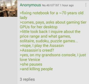 She gets it.: Anonymous No.46107197 1 hour ago  >fixing notebook for a ~70 years old  lady  >comes, pays, asks about gaming tier  GPUs for her desktop  >little took back I inquire about the  price range and what games,  solitaire, sudoku, puzzle games...  >nope, I play the Assasin  >Assassin's creed?  syes, on my grandsons console, I just  love Venice  she pauses  and killing people  3 replies She gets it.