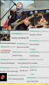 Vanilla Isis: Anonymous No.610374305 17  Anonymous No.6103 Bombs n' Roses  Name my band /b/  Anonymous No.610372622 23  Anonymous No6 mecca death  Anonymous No.61037 jihad me at hello  2 replies  rag andro 1 Anonymous  >>610370741  Anonymous No.6103721 Anonymous No.610372473 23  Sharia Twain.  Quran Quran  Anonymous No.6103722 Anonymous No.610372593 23 minutes ago  Darude Sandnigger Rage against the crusades  Anonymous No.610373206 21 Anonymous Anonymous No.610374423 17 minut  Vanilla Isis  1 reply  Bomb Jovi  ur ans of the stone age  Anonymous No.610374139  Anonymous No.610378585 36 seco  The Throwing Stones  Sunni and Cher  2 ronlios