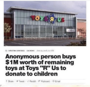 "Children, Toys R Us, and Anonymous: Anonymous person buys  $1M worth of remaining  toys at Toys ""R"" Us to  donate to children RIP toys r us. You served us well via /r/wholesomememes http://bit.ly/2DeUUdH"