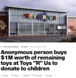 "Children, Toys R Us, and Anonymous: Anonymous person buys  $1M worth of remaining  toys at Toys ""R"" Us to  donate to children Elon Musk is that you?"