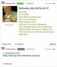"""Being Alone, Dank, and Dude: Anonymous rA2d/Kh 143806860  5 hr. ago  Seriously, why did he do it?  >not ISIS  >not Antifa  >Not White supremacist  >No Criminal history  Not forever alone  >Not poor he was a millionaire  >Not retarded took a lot of planning  >Brother Says he has no fucking clue  >Old as fuck not normally some young  edge lord  35.8 kB JPG  58 REPLIES  37 IMAGES  REPLY  Anonymous  